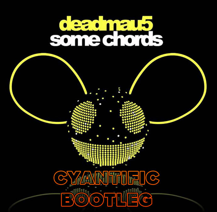DEADMAU5 – SOME CHORDS (CYANTIFIC BOOTLEG)